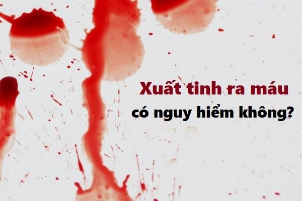 Xuất tinh ra máu có nguy hiểm không?