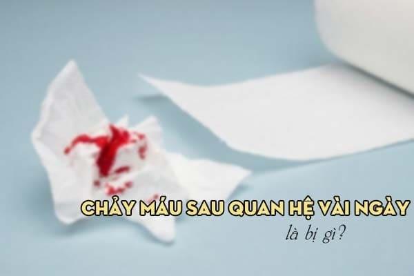 Chảy máu sau quan hệ vài ngày là bị gì?